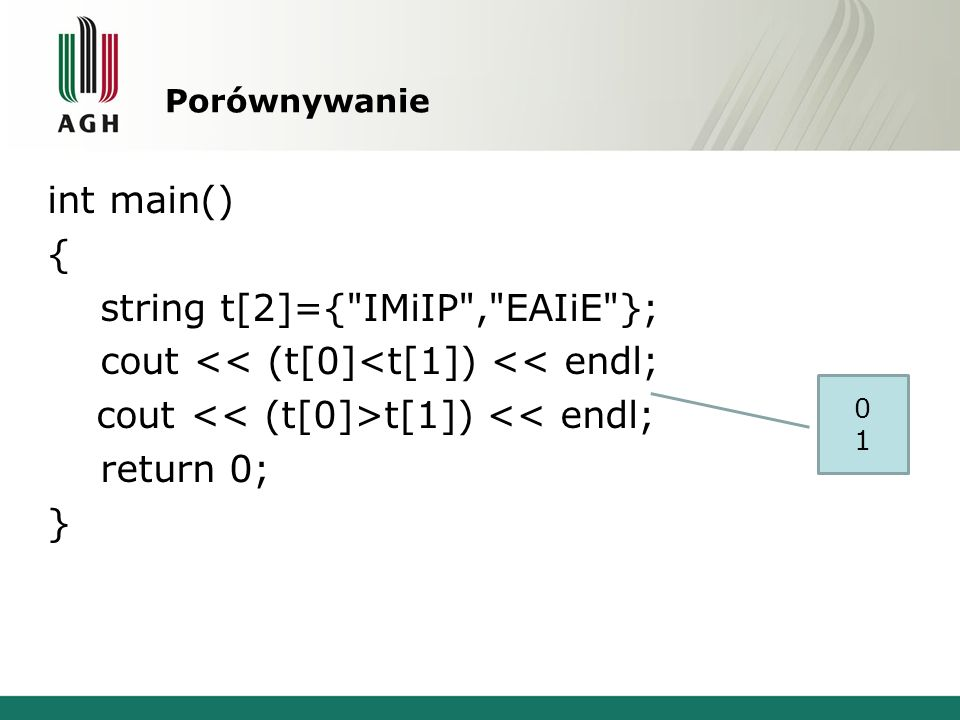 Porównywanie int main() { string t[2]={ IMiIP , EAIiE }; cout << (t[0]<t[1]) << endl; cout << (t[0]>t[1]) << endl; return 0; }
